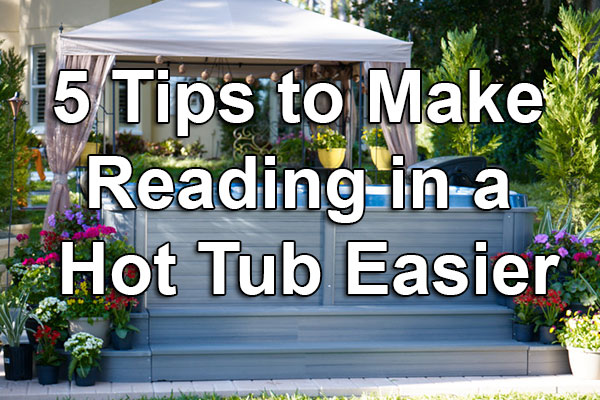 five tips to make reading in a hot tub easier