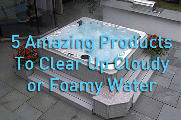products to clear up cloudy foamy hot tub water